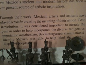 """A snapshot of a wall label from an exhibition at Mexic-Arte Museum in 2010, claiming """"Post Revolution, it was considered important to narrate the past in order to help incorporate the diverse Indigenous population into the state.  By creating a new visual national identity, Mexico was able to help bind the nation's disparate peoples.""""  I'm pretty sure Mexican history would prove otherwise."""