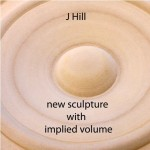 J Hill: New Sculpture with Implied Volume