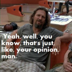 Dude-thats-just-like-your-opinion-man_zps9268c8a7