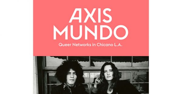 Axis Mundo- Queer Networks in Chicano L.A. at Lawndale in Houston April 6 2019